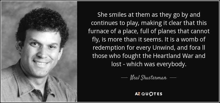 She smiles at them as they go by and continues to play, making it clear that this furnace of a place, full of planes that cannot fly, is more than it seems. It is a womb of redemption for every Unwind, and fora ll those who fought the Heartland War and lost - which was everybody. - Neal Shusterman