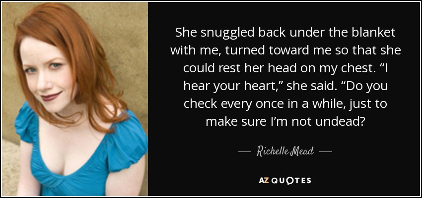 """She snuggled back under the blanket with me, turned toward me so that she could rest her head on my chest. """"I hear your heart,"""" she said. """"Do you check every once in a while, just to make sure I'm not undead? - Richelle Mead"""