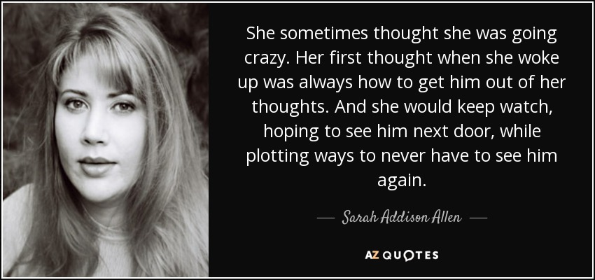She sometimes thought she was going crazy. Her first thought when she woke up was always how to get him out of her thoughts. And she would keep watch, hoping to see him next door, while plotting ways to never have to see him again. - Sarah Addison Allen