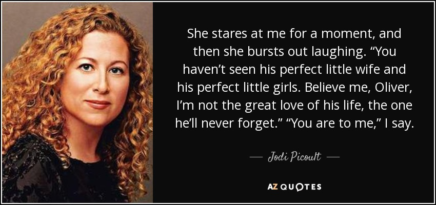 "She stares at me for a moment, and then she bursts out laughing. ""You haven't seen his perfect little wife and his perfect little girls. Believe me, Oliver, I'm not the great love of his life, the one he'll never forget."" ""You are to me,"" I say. - Jodi Picoult"
