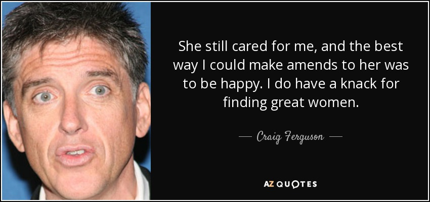 She still cared for me, and the best way I could make amends to her was to be happy. I do have a knack for finding great women. - Craig Ferguson