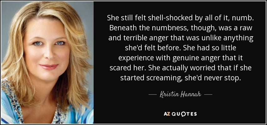 She still felt shell-shocked by all of it, numb. Beneath the numbness, though, was a raw and terrible anger that was unlike anything she'd felt before. She had so little experience with genuine anger that it scared her. She actually worried that if she started screaming, she'd never stop. - Kristin Hannah