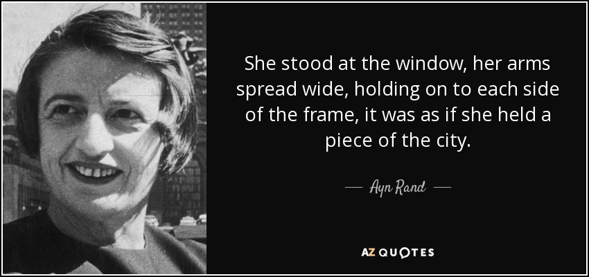 She stood at the window, her arms spread wide, holding on to each side of the frame, it was as if she held a piece of the city. - Ayn Rand