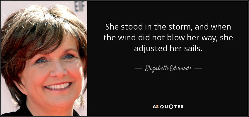 She stood in the storm, and when the wind did not blow her way, she adjusted her sails. - Elizabeth Edwards