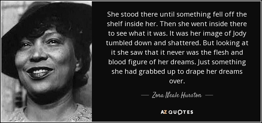 She stood there until something fell off the shelf inside her. Then she went inside there to see what it was. It was her image of Jody tumbled down and shattered. But looking at it she saw that it never was the flesh and blood figure of her dreams. Just something she had grabbed up to drape her dreams over. - Zora Neale Hurston