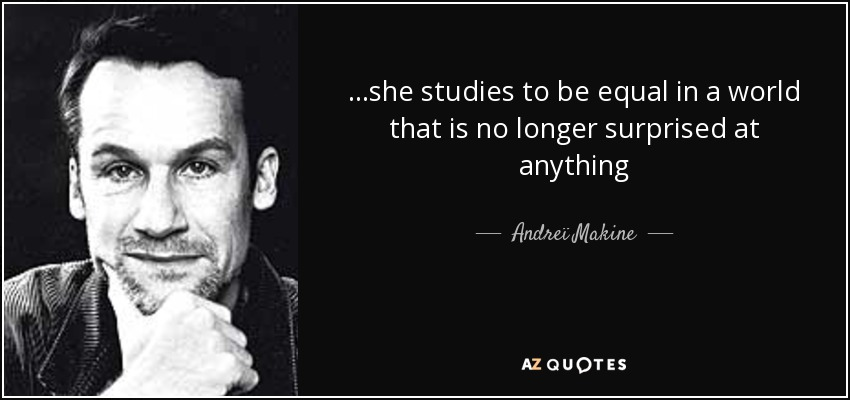 ...she studies to be equal in a world that is no longer surprised at anything - Andreï Makine