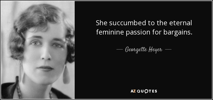 She succumbed to the eternal feminine passion for bargains. - Georgette Heyer