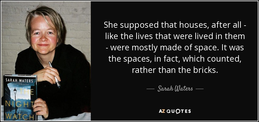 She supposed that houses, after all - like the lives that were lived in them - were mostly made of space. It was the spaces, in fact, which counted, rather than the bricks. - Sarah Waters