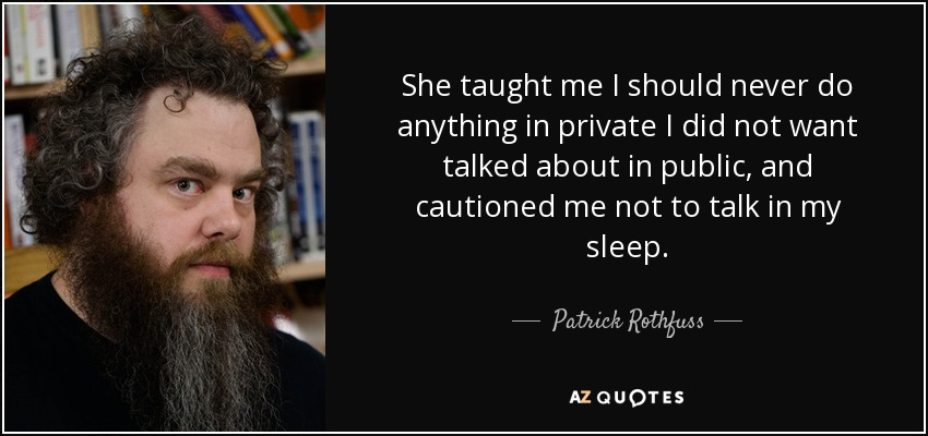 She taught me I should never do anything in private I did not want talked about in public, and cautioned me not to talk in my sleep. - Patrick Rothfuss