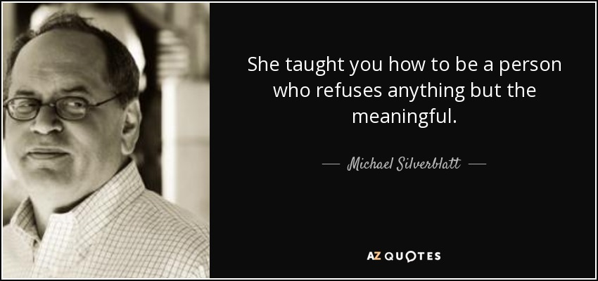 She taught you how to be a person who refuses anything but the meaningful. - Michael Silverblatt