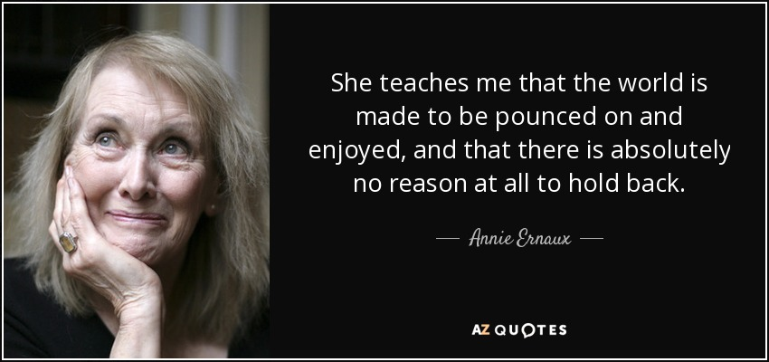 She teaches me that the world is made to be pounced on and enjoyed, and that there is absolutely no reason at all to hold back. - Annie Ernaux