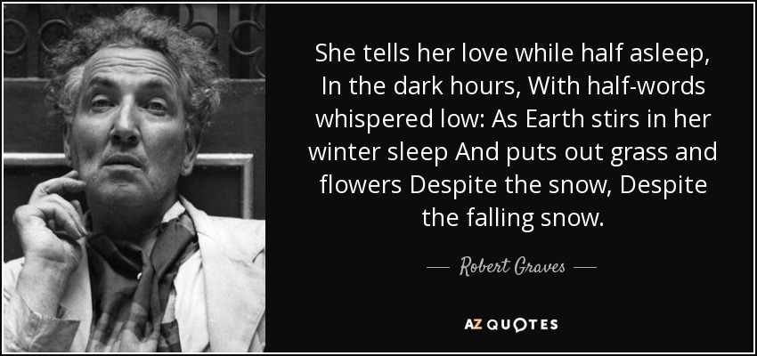 She tells her love while half asleep, In the dark hours, With half-words whispered low: As Earth stirs in her winter sleep And puts out grass and flowers Despite the snow, Despite the falling snow. - Robert Graves