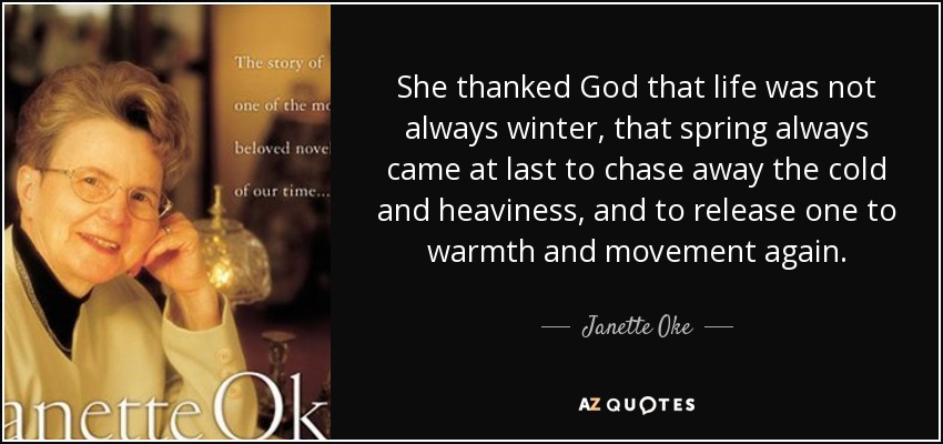 She thanked God that life was not always winter, that spring always came at last to chase away the cold and heaviness, and to release one to warmth and movement again. - Janette Oke