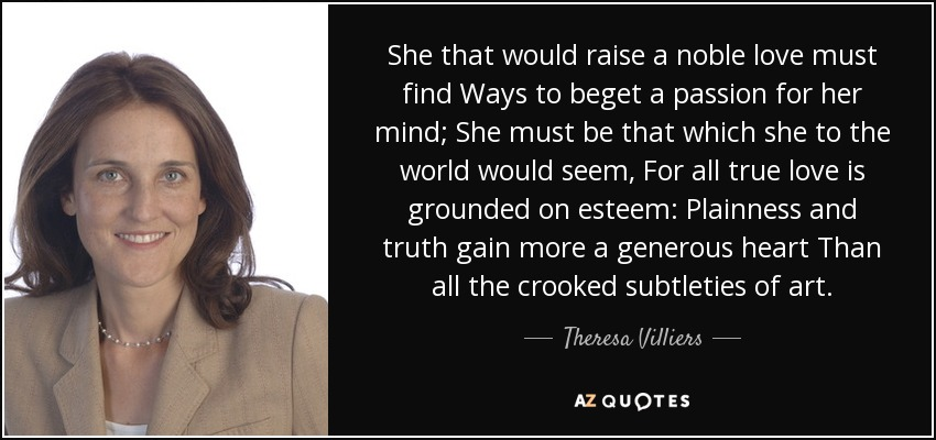 She that would raise a noble love must find Ways to beget a passion for her mind; She must be that which she to the world would seem, For all true love is grounded on esteem: Plainness and truth gain more a generous heart Than all the crooked subtleties of art. - Theresa Villiers