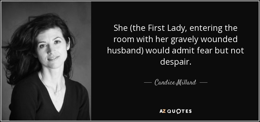 She (the First Lady, entering the room with her gravely wounded husband) would admit fear but not despair. - Candice Millard