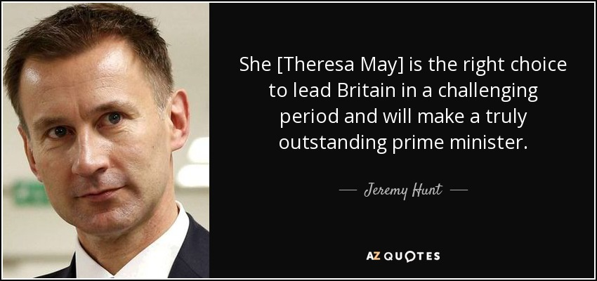 She [Theresa May] is the right choice to lead Britain in a challenging period and will make a truly outstanding prime minister. - Jeremy Hunt