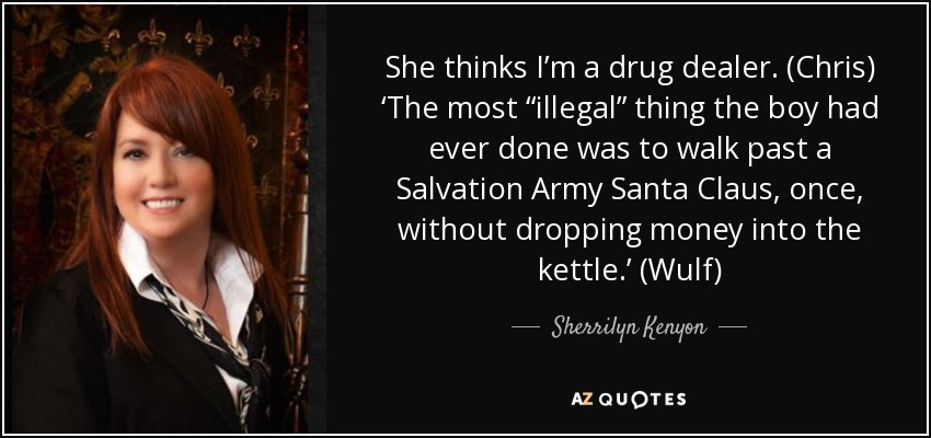 "She thinks I'm a drug dealer. (Chris) 'The most ""illegal"" thing the boy had ever done was to walk past a Salvation Army Santa Claus, once, without dropping money into the kettle.' (Wulf) - Sherrilyn Kenyon"