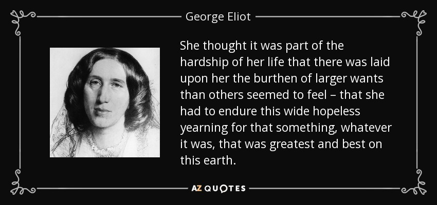 She thought it was part of the hardship of her life that there was laid upon her the burthen of larger wants than others seemed to feel – that she had to endure this wide hopeless yearning for that something, whatever it was, that was greatest and best on this earth. - George Eliot