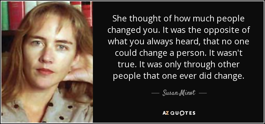She thought of how much people changed you. It was the opposite of what you always heard, that no one could change a person. It wasn't true. It was only through other people that one ever did change. - Susan Minot