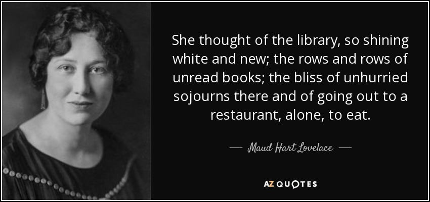 She thought of the library, so shining white and new; the rows and rows of unread books; the bliss of unhurried sojourns there and of going out to a restaurant, alone, to eat. - Maud Hart Lovelace