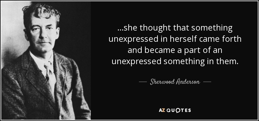 ...she thought that something unexpressed in herself came forth and became a part of an unexpressed something in them. - Sherwood Anderson
