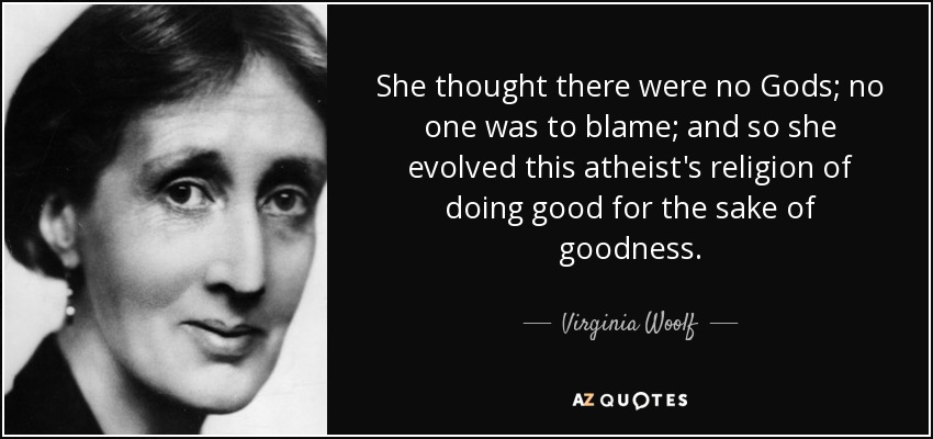She thought there were no Gods; no one was to blame; and so she evolved this atheist's religion of doing good for the sake of goodness. - Virginia Woolf
