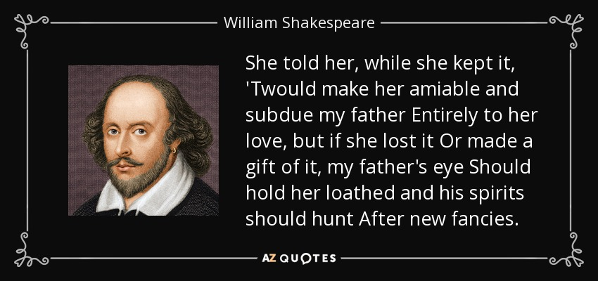 She told her, while she kept it, 'Twould make her amiable and subdue my father Entirely to her love, but if she lost it Or made a gift of it, my father's eye Should hold her loathed and his spirits should hunt After new fancies. - William Shakespeare