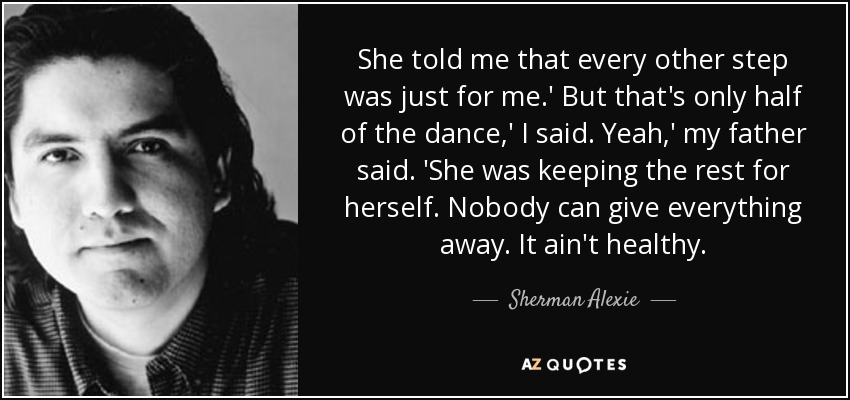 She told me that every other step was just for me.' But that's only half of the dance,' I said. Yeah,' my father said. 'She was keeping the rest for herself. Nobody can give everything away. It ain't healthy. - Sherman Alexie