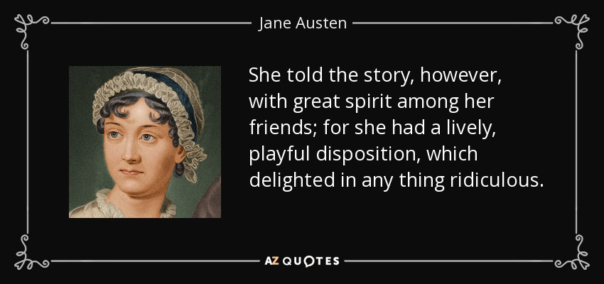 She told the story, however, with great spirit among her friends; for she had a lively, playful disposition, which delighted in any thing ridiculous. - Jane Austen