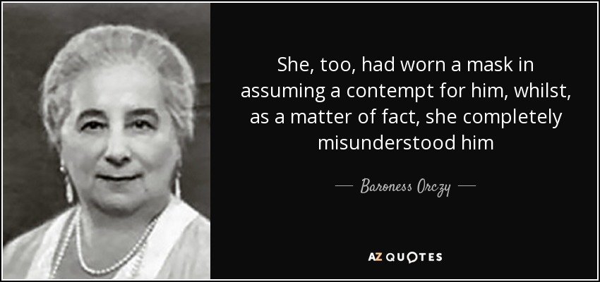 She, too, had worn a mask in assuming a contempt for him, whilst, as a matter of fact, she completely misunderstood him - Baroness Orczy