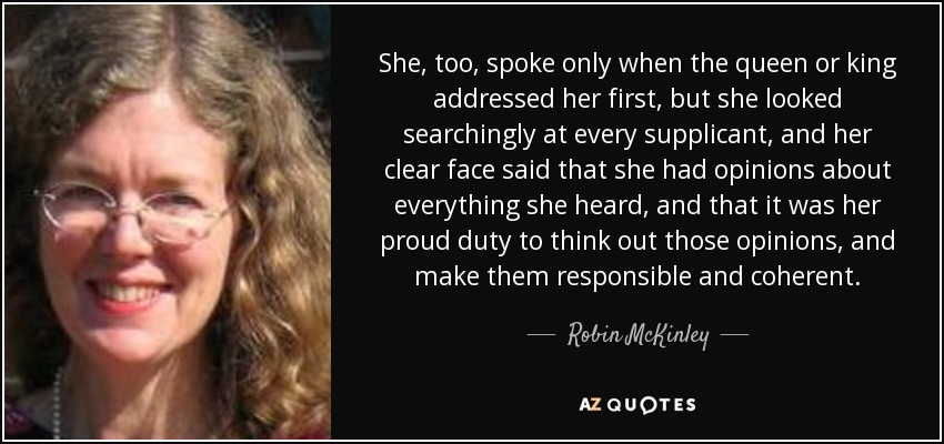 She, too, spoke only when the queen or king addressed her first, but she looked searchingly at every supplicant, and her clear face said that she had opinions about everything she heard, and that it was her proud duty to think out those opinions, and make them responsible and coherent. - Robin McKinley