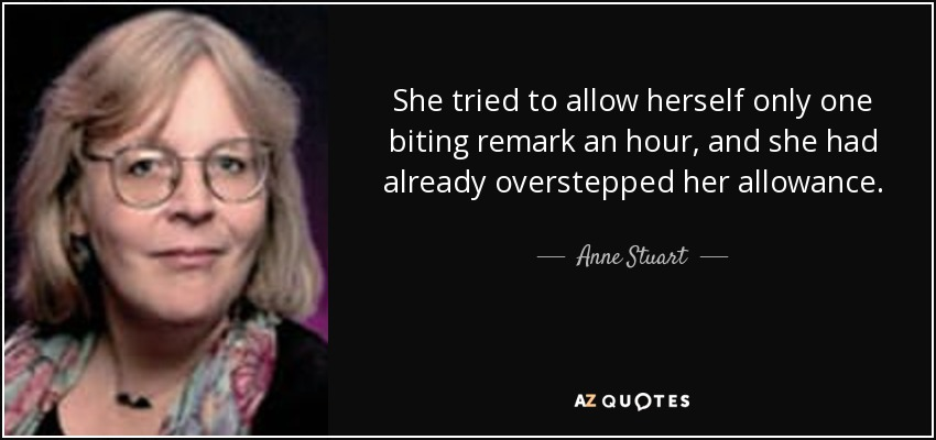 She tried to allow herself only one biting remark an hour, and she had already overstepped her allowance. - Anne Stuart