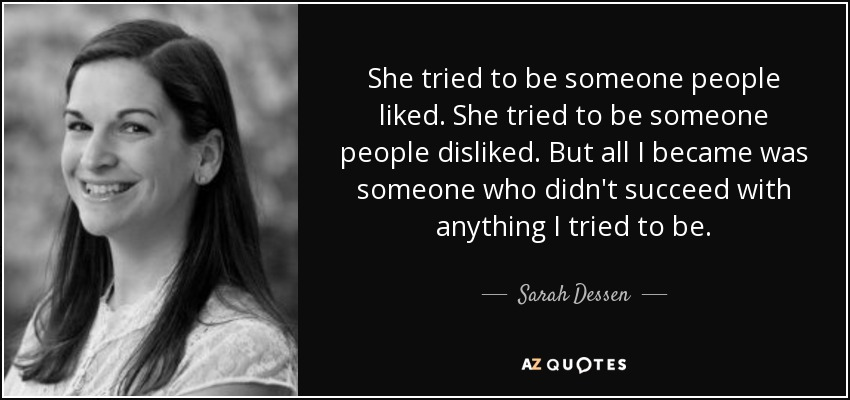 She tried to be someone people liked. She tried to be someone people disliked. But all I became was someone who didn't succeed with anything I tried to be. - Sarah Dessen
