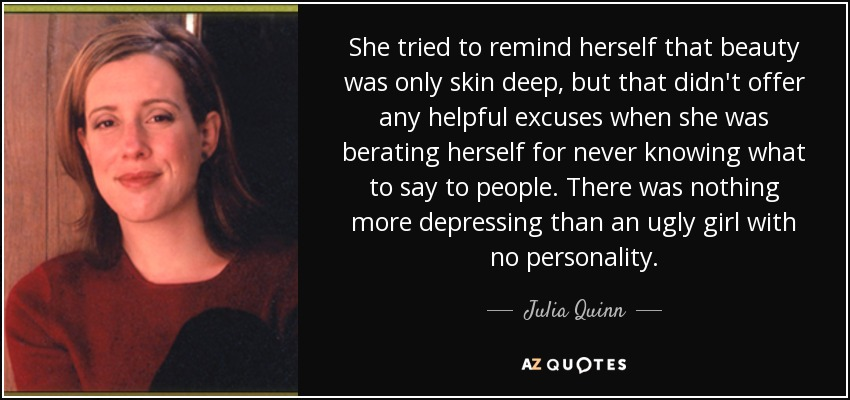 She tried to remind herself that beauty was only skin deep, but that didn't offer any helpful excuses when she was berating herself for never knowing what to say to people. There was nothing more depressing than an ugly girl with no personality. - Julia Quinn