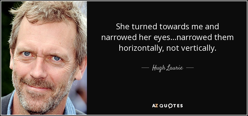 She turned towards me and narrowed her eyes...narrowed them horizontally, not vertically. - Hugh Laurie