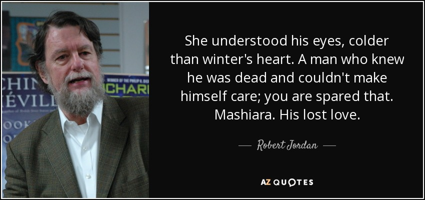 She understood his eyes, colder than winter's heart. A man who knew he was dead and couldn't make himself care; you are spared that. Mashiara. His lost love. - Robert Jordan