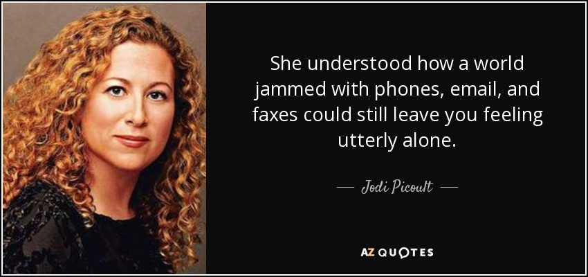 She understood how a world jammed with phones, email, and faxes could still leave you feeling utterly alone. - Jodi Picoult