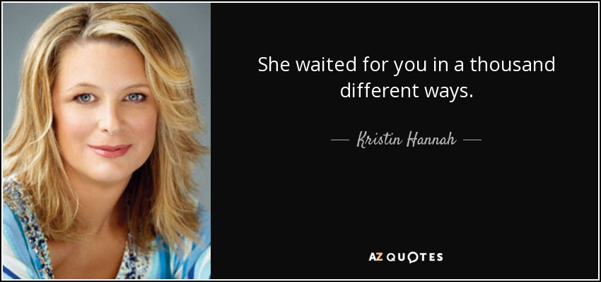 She waited for you in a thousand different ways. - Kristin Hannah