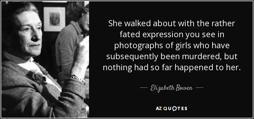 She walked about with the rather fated expression you see in photographs of girls who have subsequently been murdered, but nothing had so far happened to her. - Elizabeth Bowen