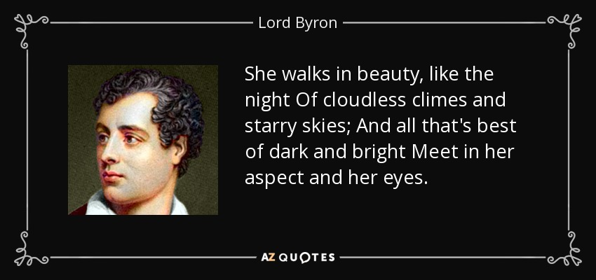 She walks in beauty, like the night Of cloudless climes and starry skies; And all that's best of dark and bright Meet in her aspect and her eyes... - Lord Byron