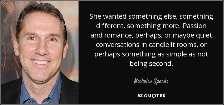 She wanted something else, something different, something more. Passion and romance, perhaps, or maybe quiet conversations in candlelit rooms, or perhaps something as simple as not being second. - Nicholas Sparks