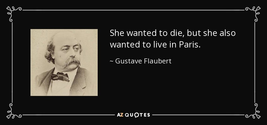 She wanted to die, but she also wanted to live in Paris. - Gustave Flaubert