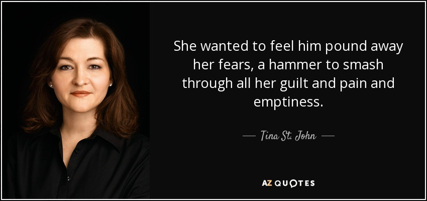 She wanted to feel him pound away her fears, a hammer to smash through all her guilt and pain and emptiness. - Tina St. John