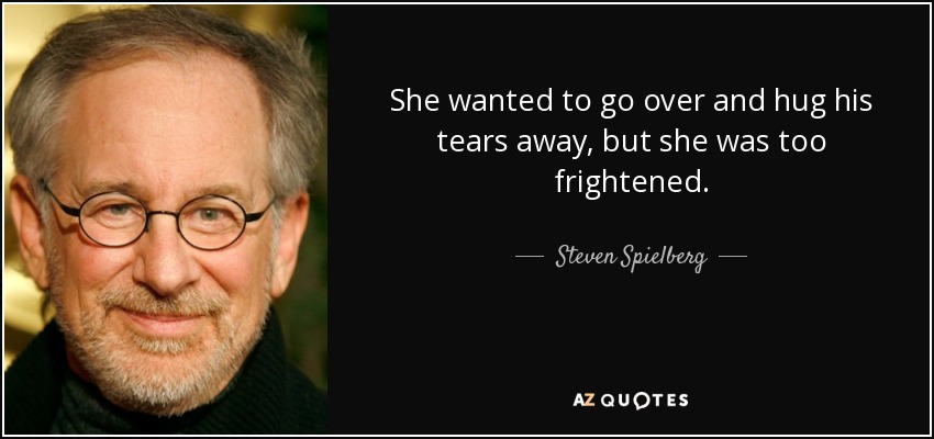She wanted to go over and hug his tears away, but she was too frightened. - Steven Spielberg