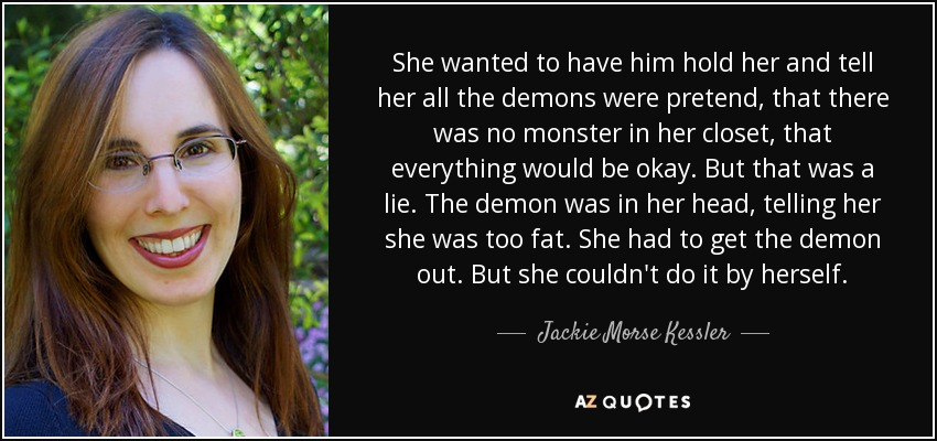 She wanted to have him hold her and tell her all the demons were pretend, that there was no monster in her closet, that everything would be okay. But that was a lie. The demon was in her head, telling her she was too fat. She had to get the demon out. But she couldn't do it by herself. - Jackie Morse Kessler