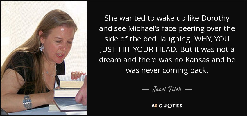 She wanted to wake up like Dorothy and see Michael's face peering over the side of the bed, laughing. WHY, YOU JUST HIT YOUR HEAD. But it was not a dream and there was no Kansas and he was never coming back. - Janet Fitch