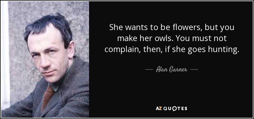 She wants to be flowers, but you make her owls. You must not complain, then, if she goes hunting. - Alan Garner