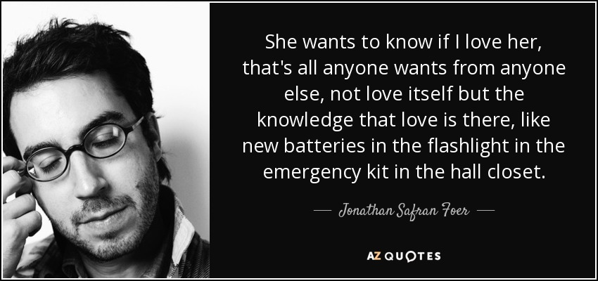She wants to know if I love her, that's all anyone wants from anyone else, not love itself but the knowledge that love is there, like new batteries in the flashlight in the emergency kit in the hall closet. - Jonathan Safran Foer
