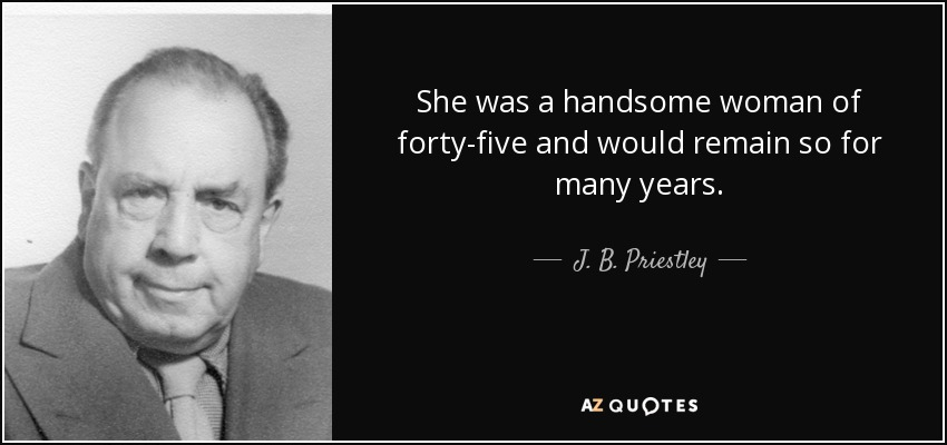 She was a handsome woman of forty-five and would remain so for many years. - J. B. Priestley