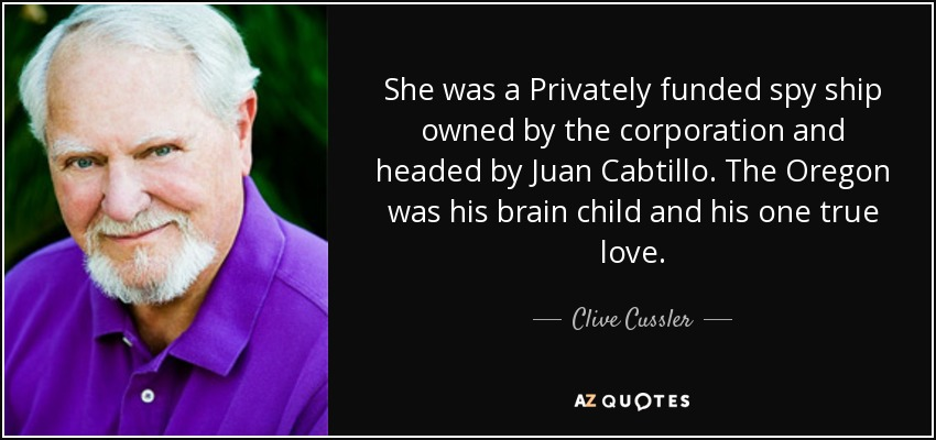 She was a Privately funded spy ship owned by the corporation and headed by Juan Cabtillo. The Oregon was his brain child and his one true love. - Clive Cussler